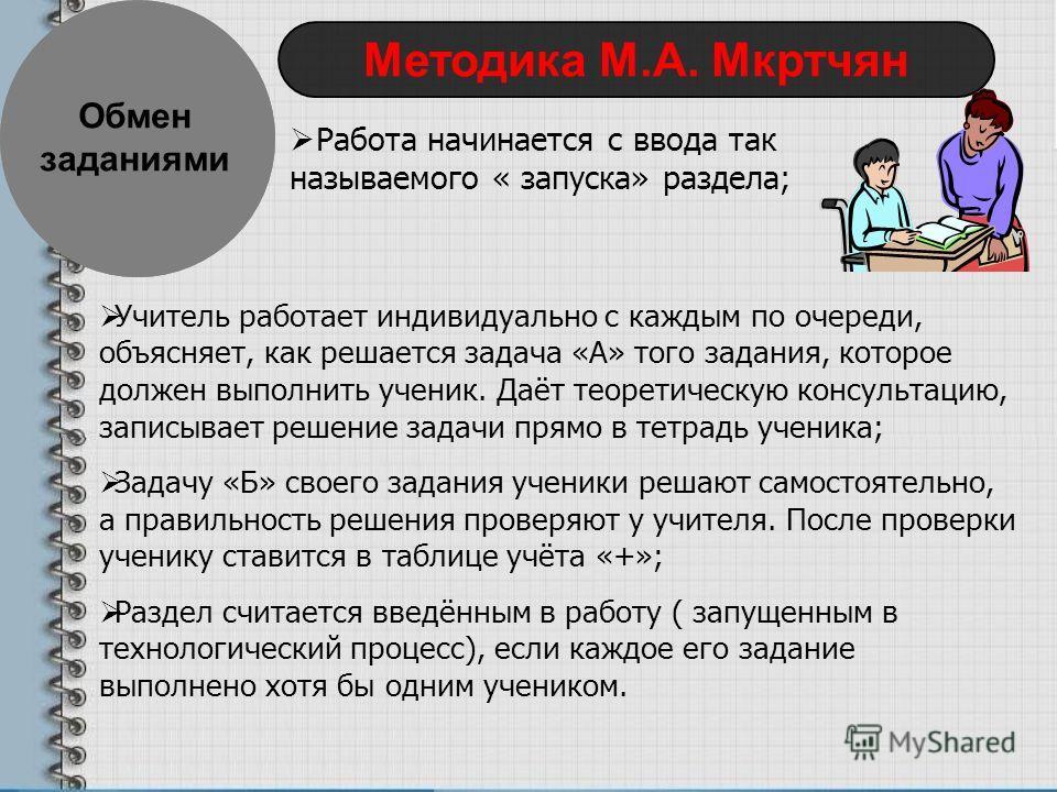Обмен заданиями Методика М.А. Мкртчян Работа начинается с ввода так называемого « запуска» раздела; Учитель работает индивидуально с каждым по очереди, объясняет, как решается задача «А» того задания, которое должен выполнить ученик. Даёт теоретическ