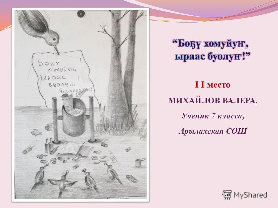 I I место МИХАЙЛОВ ВАЛЕРА, Ученик 7 класса, Арылахская СОШ