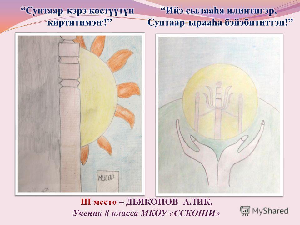 III место – ДЬЯКОНОВ АЛИК, Ученик 8 класса МКОУ «ССКОШИ»