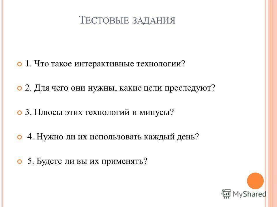 Т ЕСТОВЫЕ ЗАДАНИЯ 1. Что такое интерактивные технологии? 2. Для чего они нужны, какие цели преследуют? 3. Плюсы этих технологий и минусы? 4. Нужно ли их использовать каждый день? 5. Будете ли вы их применять?