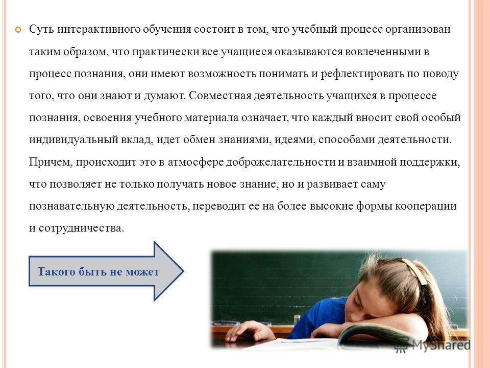 Суть интерактивного обучения состоит в том, что учебный процесс организован таким образом, что практически все учащиеся оказываются вовлеченными в процесс познания, они имеют возможность понимать и рефлектировать по поводу того, что они знают и думаю
