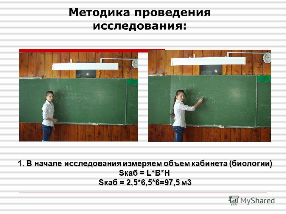Методика проведения исследования: 1. В начале исследования измеряем объем кабинета (биологии) Sкаб = L*B*H Sкаб = 2,5*6,5*6=97,5 м3
