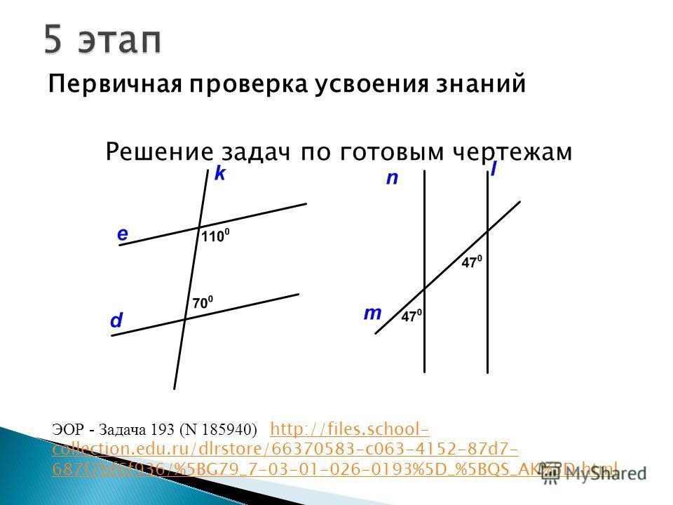 Первичная проверка усвоения знаний Решение задач по готовым чертежам ЭОР - Задача 193 (N 185940) http://files.school- collection.edu.ru/dlrstore/66370583-c063-4152-87d7- 687f7bf6f936/%5BG79_7-03-01-026-0193%5D_%5BQS_AK%5D.html http://files.school- co