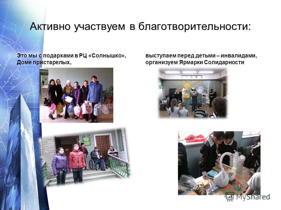 Активно участвуем в благотворительности: Это мы с подарками в РЦ «Солнышко», Доме пристарелых, выступаем перед детьми – инвалидами, организуем Ярмарки Солидарности
