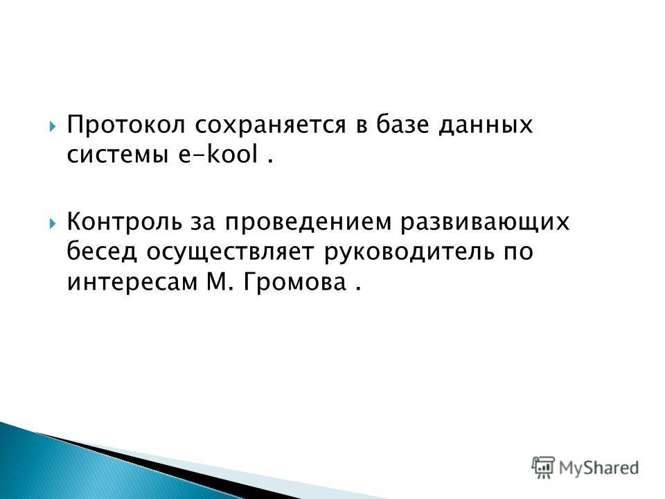 Протокол сохраняется в базе данных системы e-kool. Контроль за проведением развивающих бесед осуществляет руководитель по интересам М. Громова.