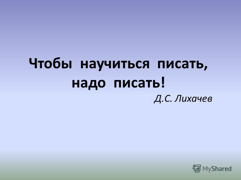 Чтобы научиться писать, надо писать! Д.С. Лихачев