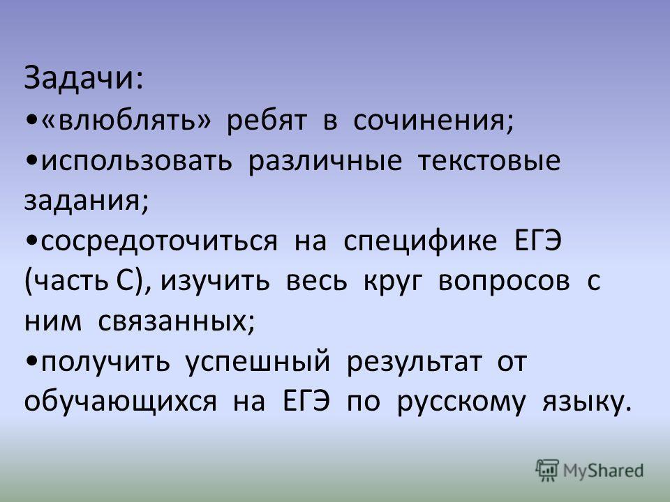 Задачи: «влюблять» ребят в сочинения; использовать различные текстовые задания; сосредоточиться на специфике ЕГЭ (часть С), изучить весь круг вопросов с ним связанных; получить успешный результат от обучающихся на ЕГЭ по русскому языку.