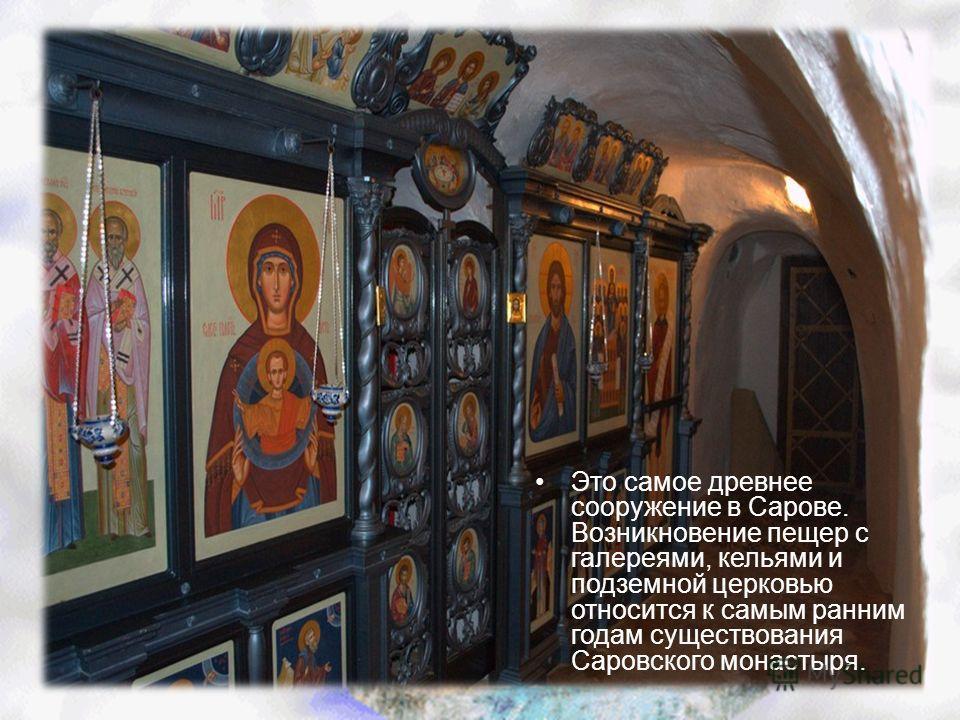 Это самое древнее сооружение в Сарове. Возникновение пещер с галереями, кельями и подземной церковью относится к самым ранним годам существования Саровского монастыря.