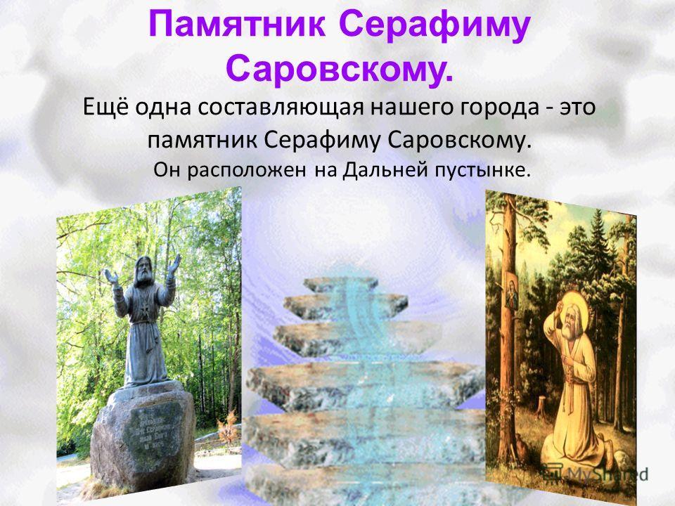 Памятник Серафиму Саровскому. Ещё одна составляющая нашего города - это памятник Серафиму Саровскому. Он расположен на Дальней пустынке.