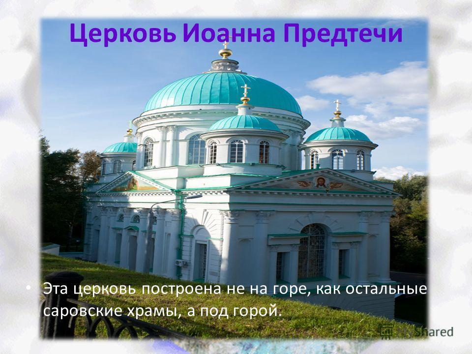 Церковь Иоанна Предтечи Эта церковь построена не на горе, как остальные саровские храмы, а под горой.
