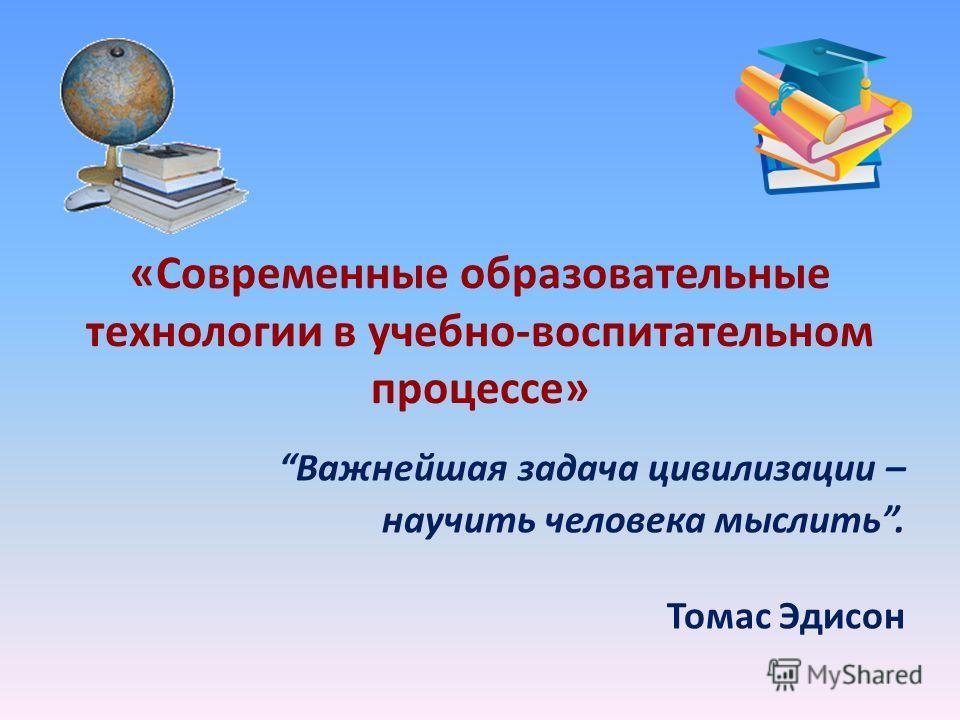 «Современные образовательные технологии в учебно-воспитательном процессе» Важнейшая задача цивилизации – научить человека мыслить. Томас Эдисон