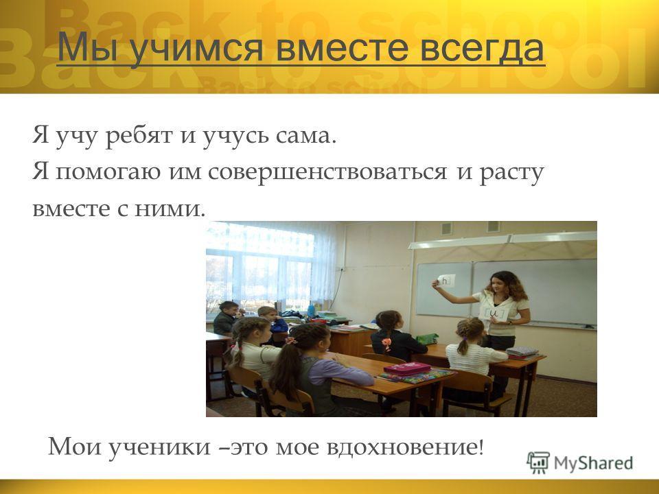 Мы учимся вместе всегда Я учу ребят и учусь сама. Я помогаю им совершенствоваться и расту вместе с ними. Мои ученики –это мое вдохновение !