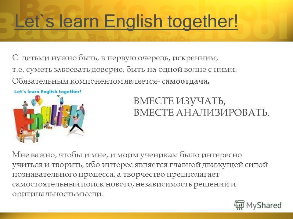 Let`s learn English together! С детьми нужно быть, в первую очередь, искренним, т.е. суметь завоевать доверие, быть на одной волне с ними. Обязательным компонентом является- с амоотдача. Мне важно, чтобы и мне, и моим ученикам было интересно учиться