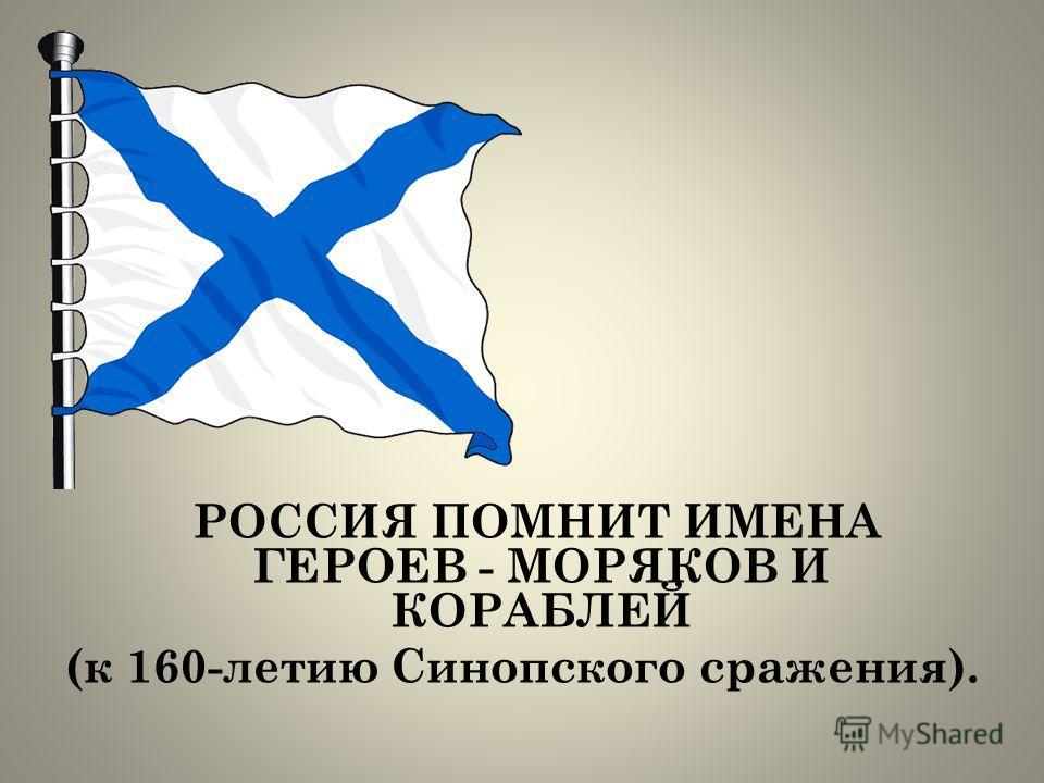 РОССИЯ ПОМНИТ ИМЕНА ГЕРОЕВ - МОРЯКОВ И КОРАБЛЕЙ (к 160-летию Синопского сражения).