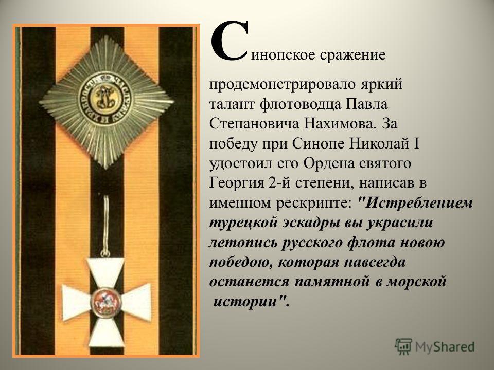 С инопское сражение продемонстрировало яркий талант флотоводца Павла Степановича Нахимова. За победу при Синопе Николай I удостоил его Ордена святого Георгия 2-й степени, написав в именном рескрипте: