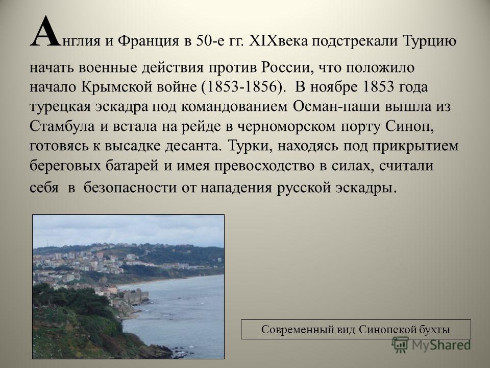 А нглия и Франция в 50-е гг. XIXвека подстрекали Турцию начать военные действия против России, что положило начало Крымской войне (1853-1856). В ноябре 1853 года турецкая эскадра под командованием Осман-паши вышла из Стамбула и встала на рейде в черн