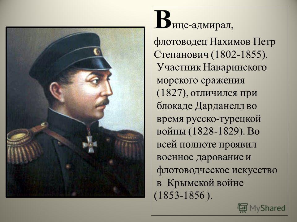 В ице-адмирал, флотоводец Нахимов Петр Степанович (1802-1855). Участник Наваринского морского сражения (1827), отличился при блокаде Дарданелл во время русско-турецкой войны (1828-1829). Во всей полноте проявил военное дарование и флотоводческое иску