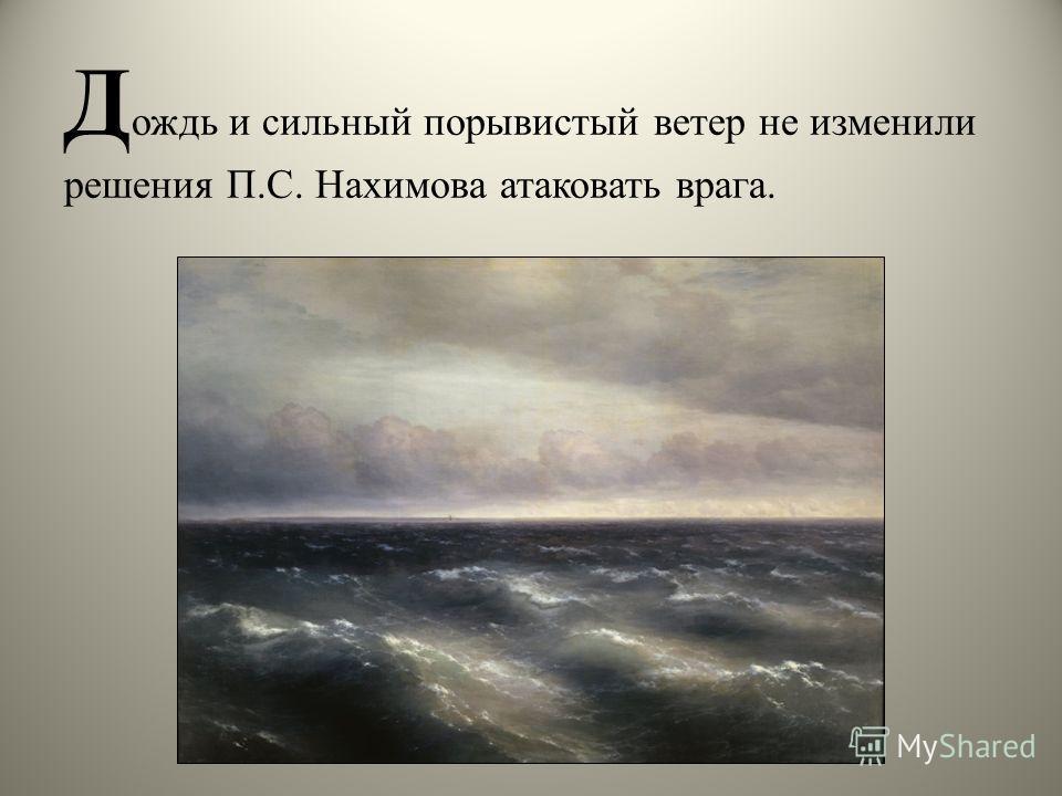 Д ождь и сильный порывистый ветер не изменили решения П.С. Нахимова атаковать врага.