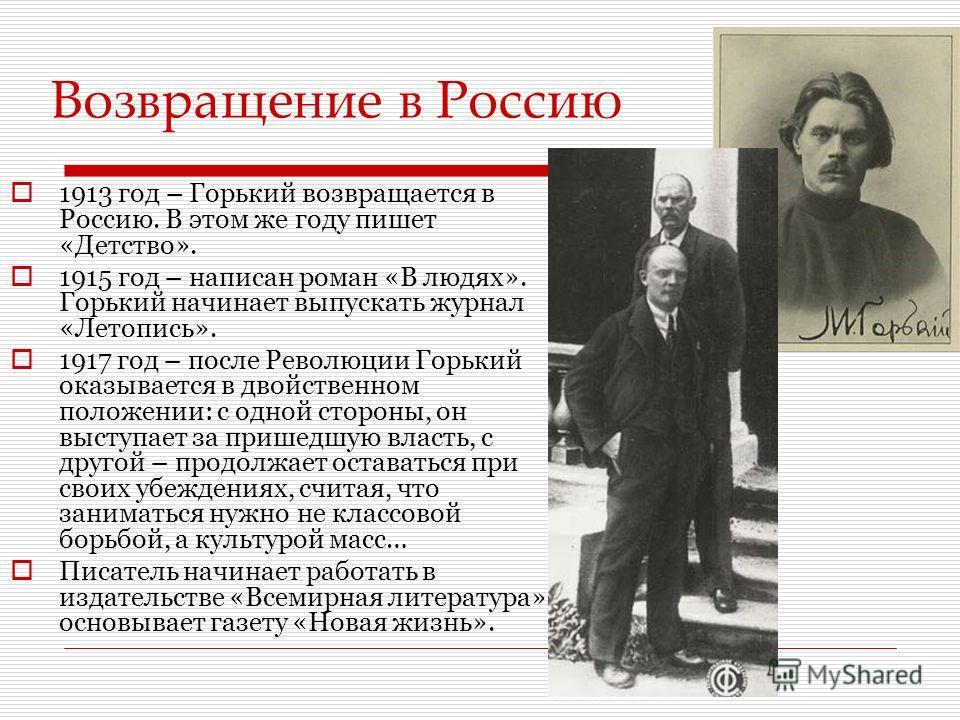 1913 год – Горький возвращается в Россию. В этом же году пишет «Детство». 1915 год – написан роман «В людях». Горький начинает выпускать журнал «Летопись». 1917 год – после Революции Горький оказывается в двойственном положении: с одной стороны, он в