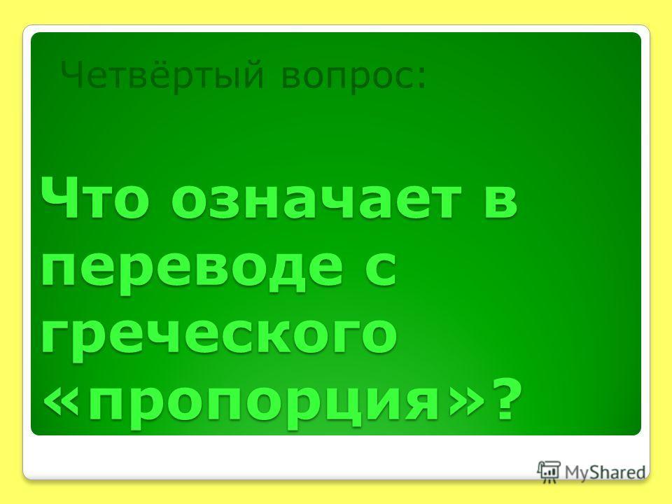 Что означает в переводе с греческого «пропорция»? Четвёртый вопрос: