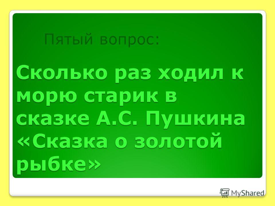 Сколько раз ходил к морю старик в сказке А.С. Пушкина «Сказка о золотой рыбке» Пятый вопрос: