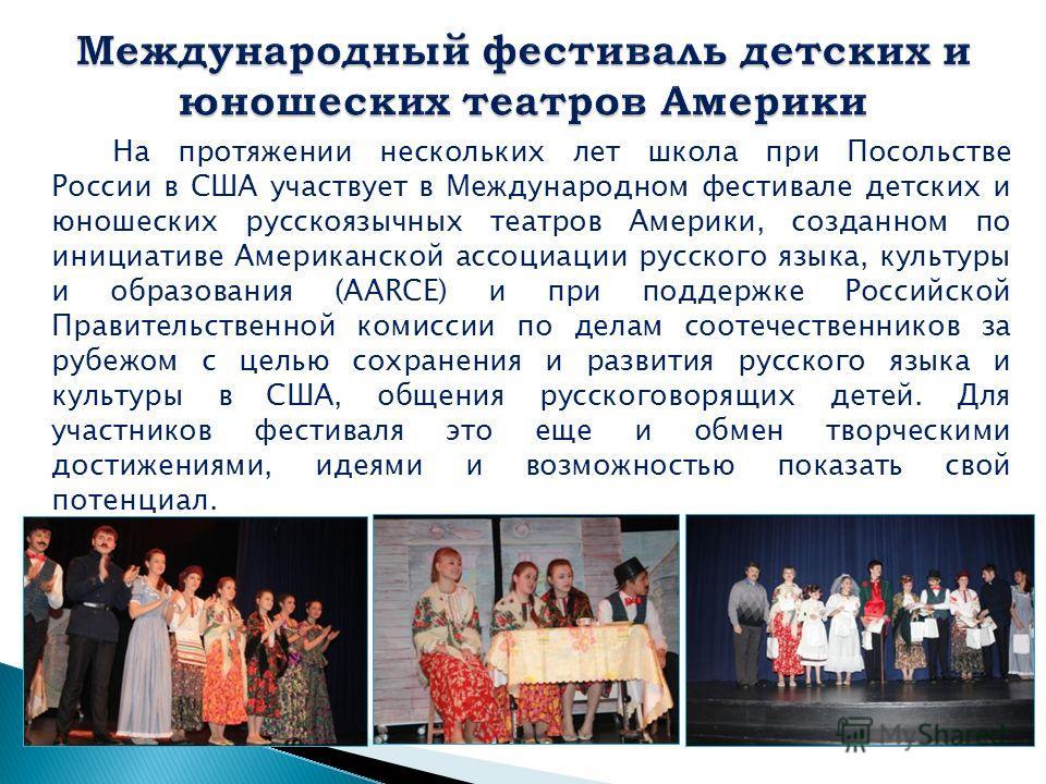 На протяжении нескольких лет школа при Посольстве России в США участвует в Международном фестивале детских и юношеских русскоязычных театров Америки, созданном по инициативе Американской ассоциации русского языка, культуры и образования (AARCE) и при