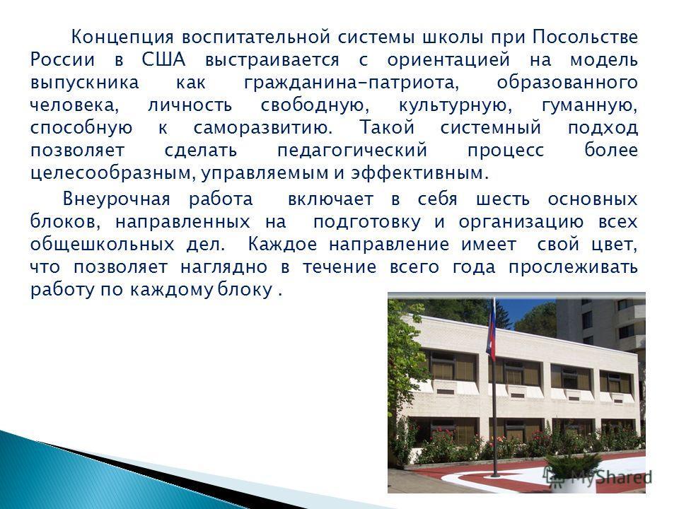 Концепция воспитательной системы школы при Посольстве России в США выстраивается с ориентацией на модель выпускника как гражданина-патриота, образованного человека, личность свободную, культурную, гуманную, способную к саморазвитию. Такой системный п