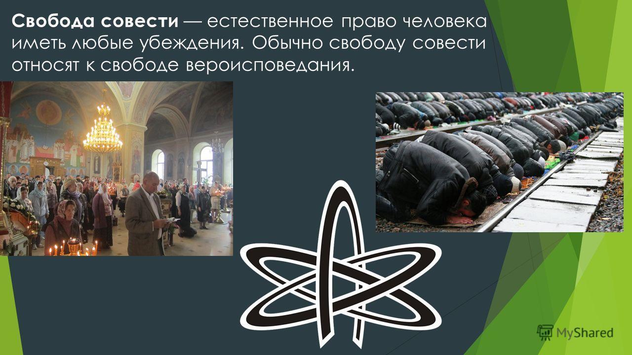 Свобода совести естественное право человека иметь любые убеждения. Обычно свободу совести относят к свободе вероисповедания.