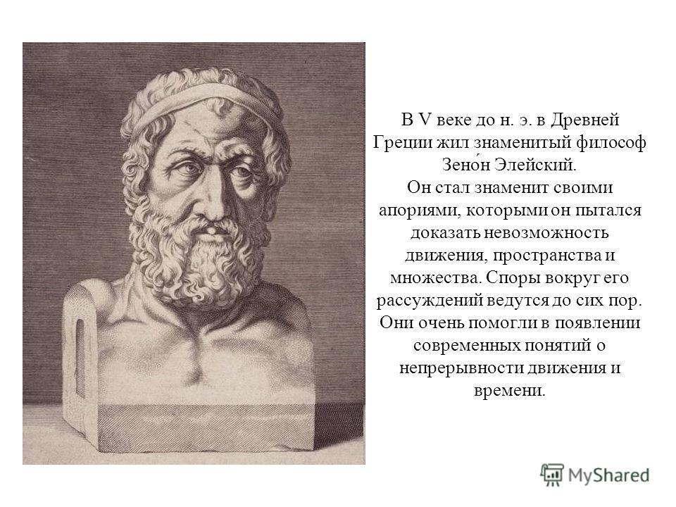 В V веке до н. э. в Древней Греции жил знаменитый философ Зено́н Элейский. Он стал знаменит своими апориями, которыми он пытался доказать невозможность движения, пространства и множества. Споры вокруг его рассуждений ведутся до сих пор. Они очень пом