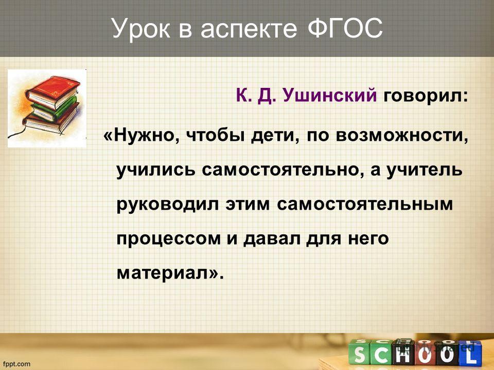 Урок в аспекте ФГОС К. Д. Ушинский говорил: «Нужно, чтобы дети, по возможности, учились самостоятельно, а учитель руководил этим самостоятельным процессом и давал для него материал».