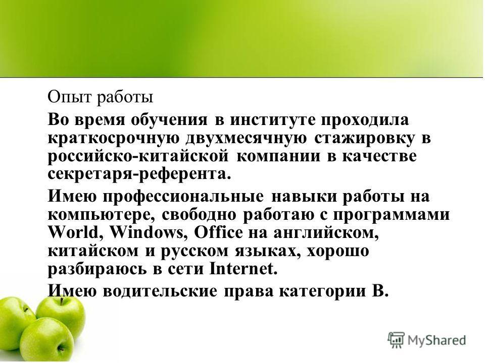 Опыт работы Во время обучения в институте проходила краткосрочную двухмесячную стажировку в российско-китайской компании в качестве секретаря-референта. Имею профессиональные навыки работы на компьютере, свободно работаю с программами World, Windows,