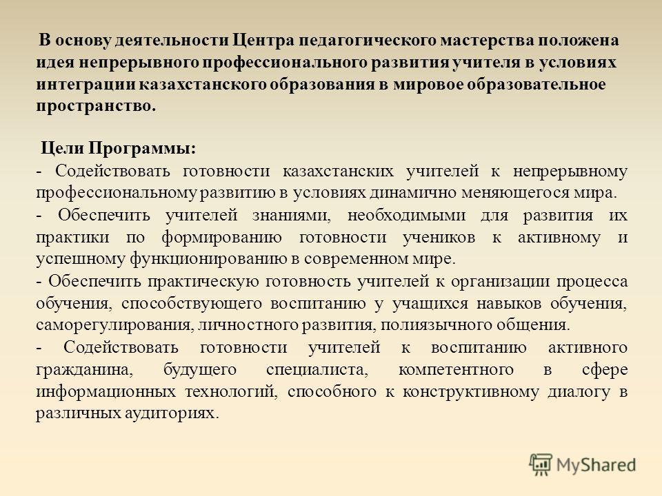 В основу деятельности Центра педагогического мастерства положена идея непрерывного профессионального развития учителя в условиях интеграции казахстанского образования в мировое образовательное пространство. Цели Программы: - Содействовать готовности