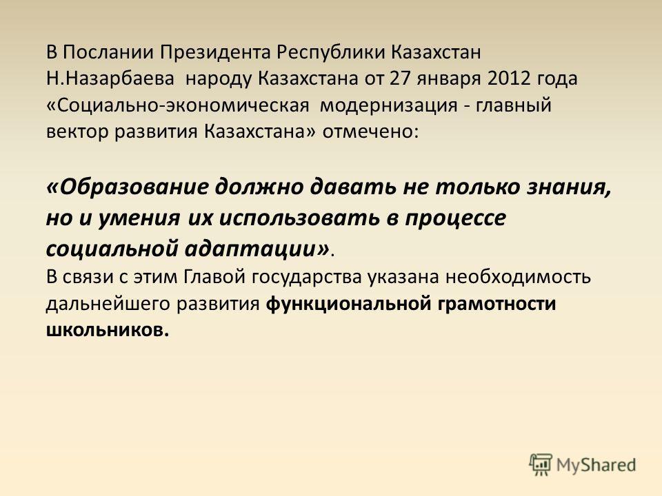 В Послании Президента Республики Казахстан Н.Назарбаева народу Казахстана от 27 января 2012 года «Социально-экономическая модернизация - главный вектор развития Казахстана» отмечено: «Образование должно давать не только знания, но и умения их использ