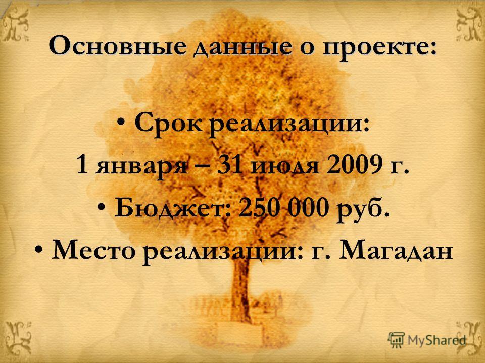 Основные данные о проекте: Срок реализации: 1 января – 31 июля 2009 г. Бюджет: 250 000 руб. Место реализации: г. Магадан