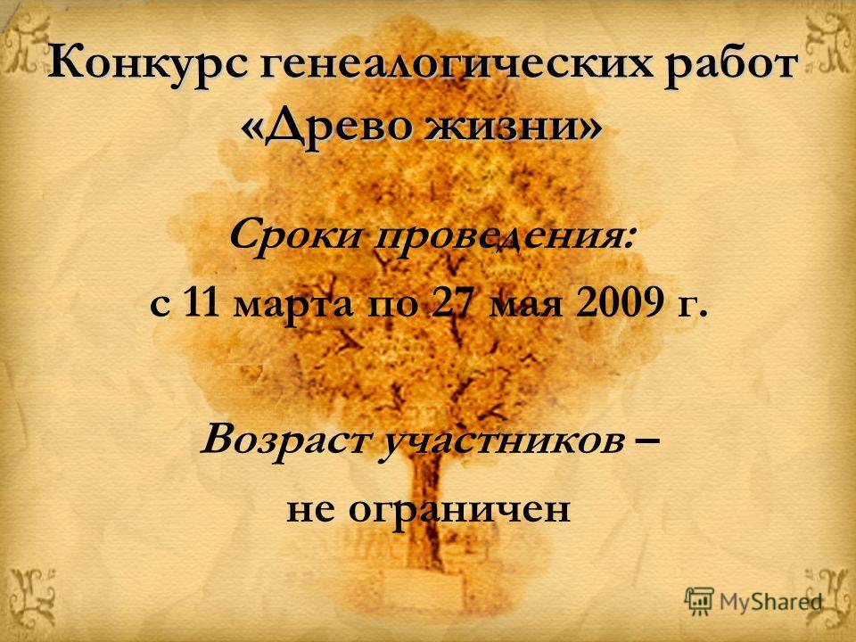 Конкурс генеалогических работ «Древо жизни» Сроки проведения: с 11 марта по 27 мая 2009 г. Возраст участников – не ограничен