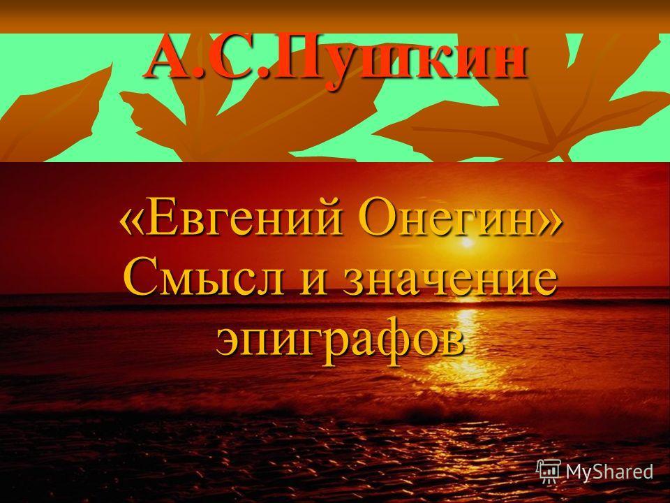 А.С.Пушкин «Евгений Онегин» Смысл и значение эпиграфов