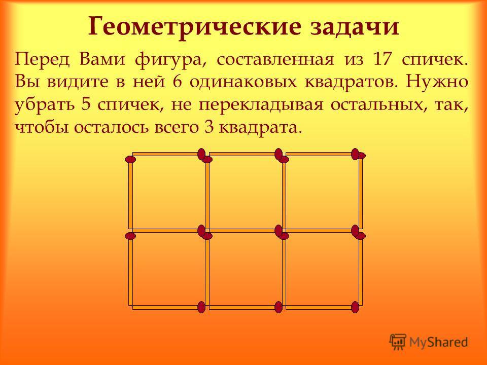 Геометрические задачи Перед Вами фигура, составленная из 17 спичек. Вы видите в ней 6 одинаковых квадратов. Нужно убрать 5 спичек, не перекладывая остальных, так, чтобы осталось всего 3 квадрата.