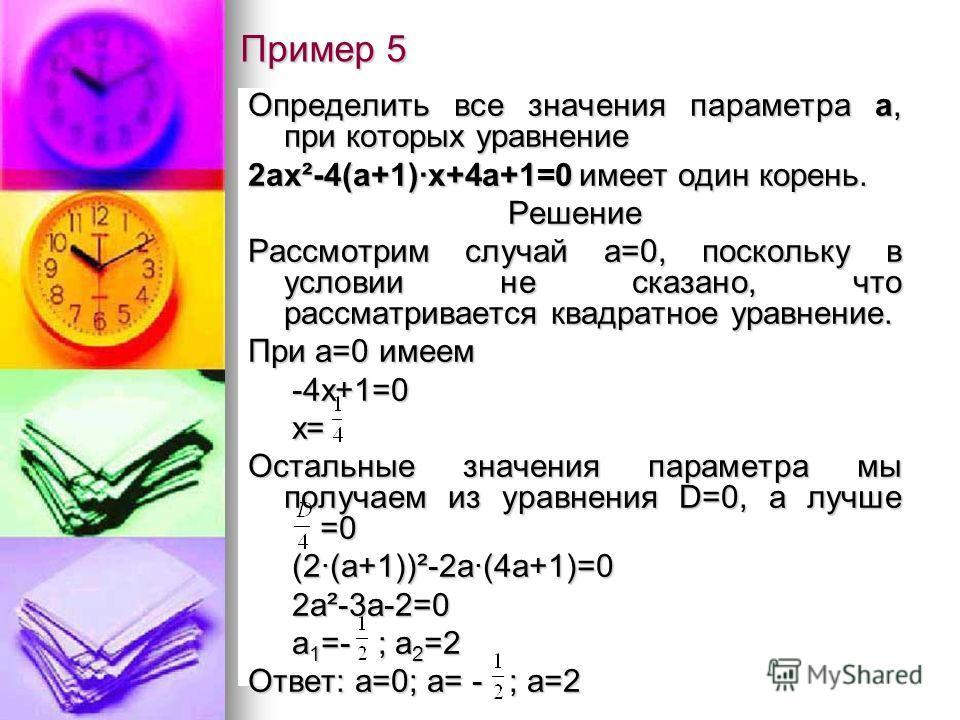 Пример 5 Определить все значения параметра а, при которых уравнение 2ах²-4(а+1)·х+4а+1=0 имеет один корень. Решение Рассмотрим случай а=0, поскольку в условии не сказано, что рассматривается квадратное уравнение. При а=0 имеем -4х+1=0 -4х+1=0 х= х= О