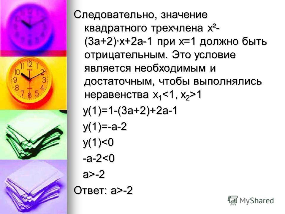 Следовательно, значение квадратного трехчлена х²- (3а+2)·х+2а-1 при х=1 должно быть отрицательным. Это условие является необходимым и достаточным, чтобы выполнялись неравенства х 1 1 у(1)=1-(3а+2)+2а-1 у(1)=1-(3а+2)+2а-1 у(1)=-а-2 у(1)=-а-2 у(1)