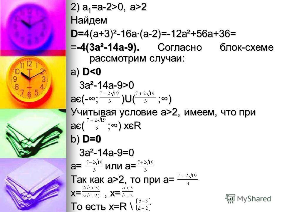2) а 1 =а-2>0, а>2 Найдем D=4(а+3)²-16а·(а-2)=-12а²+56а+36= =-4(3а²-14а-9). Согласно блок-схеме рассмотрим случаи: а) D0 3а²-14а-9>0 ає(-; )U( ;) Учитывая условие а>2, имеем, что при ає( ;) хєR b) D=0 3а²-14а-9=0 3а²-14а-9=0 а= или а= Так как а>2, то