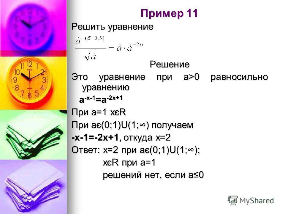 Пример 11 Решить уравнение Решение Это уравнение при а>0 равносильно уравнению а -х-1 =а -2х+1 а -х-1 =а -2х+1 При а=1 хєR При ає(0;1)U(1;) получаем -х-1=-2х+1, откуда х=2 Ответ: х=2 при ає(0;1)U(1;); хєR при а=1 хєR при а=1 решений нет, если а0 реше
