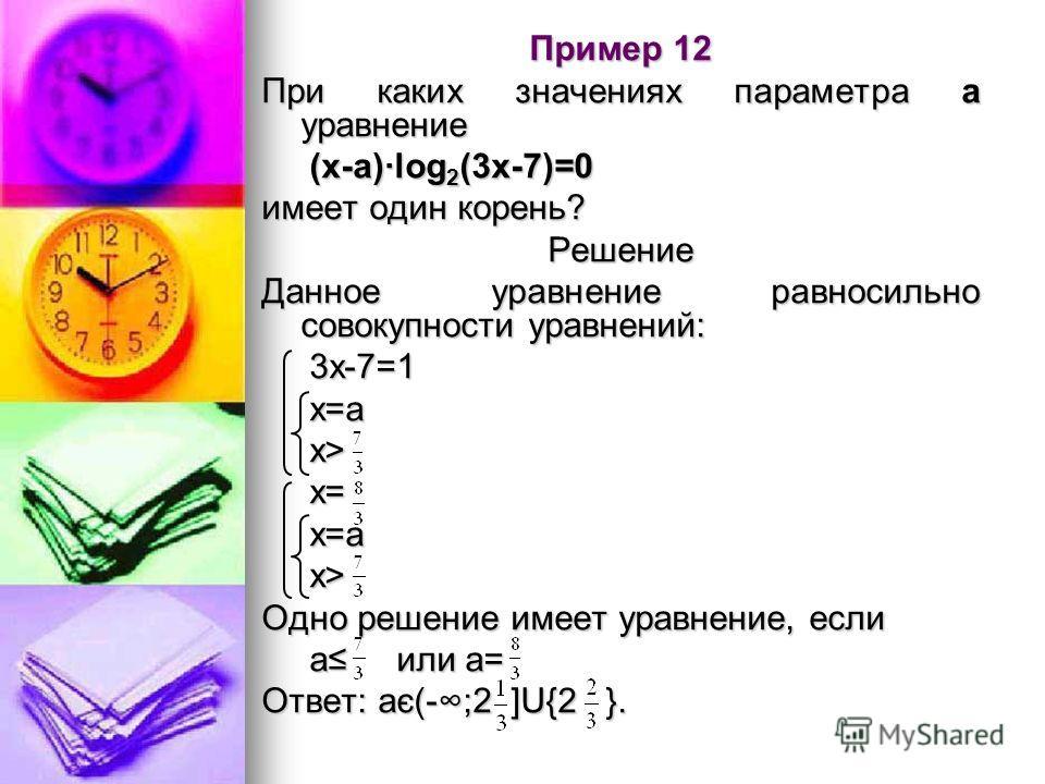 Пример 12 При каких значениях параметра а уравнение (х-а)·log 2 (3x-7)=0 (х-а)·log 2 (3x-7)=0 имеет один корень? Решение Данное уравнение равносильно совокупности уравнений: 3х-7=1 3х-7=1 х=а х=а х> х> х= х= х=а х=а х> х> Одно решение имеет уравнение