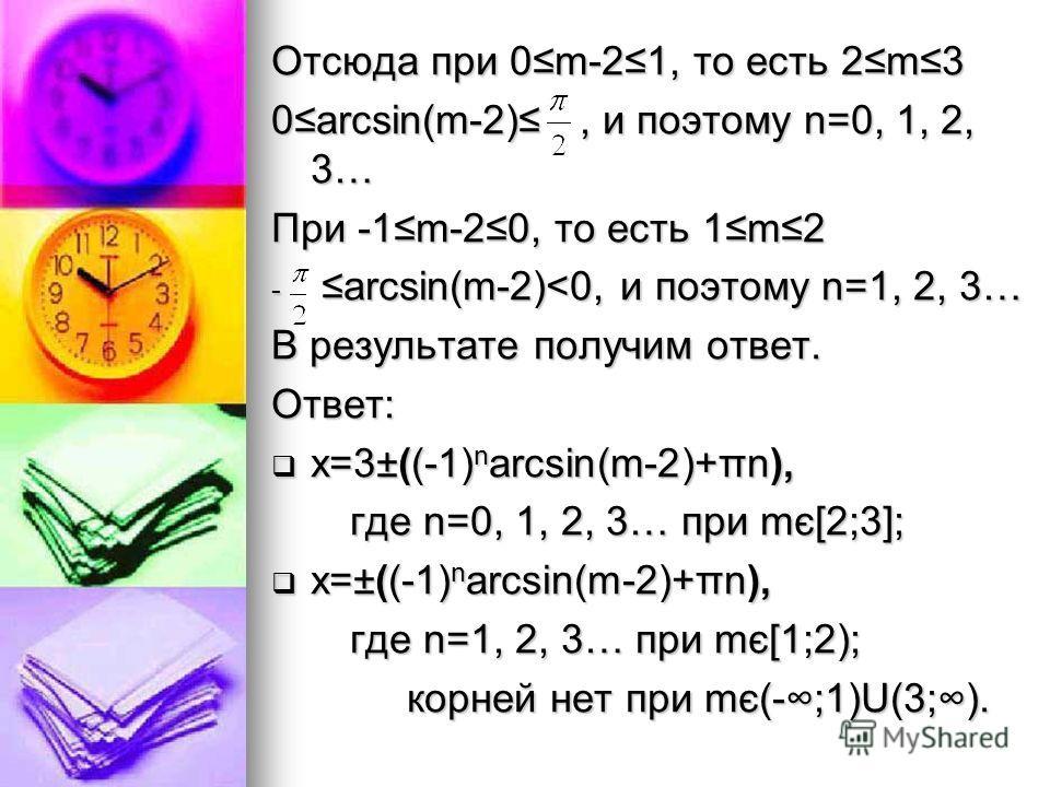 Отсюда при 0m-21, то есть 2m3 0arcsin(m-2), и поэтому n=0, 1, 2, 3… При -1m-20, то есть 1m2 - arcsin(m-2)