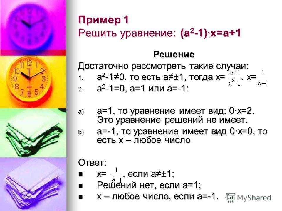 Пример 1 Решить уравнение: (а 2 -1)·х=а+1 Решение Достаточно рассмотреть такие случаи: 1. а 2 -10, то есть а±1, тогда х=, х= 2. а 2 -1=0, а=1 или а=-1: a) а=1, то уравнение имеет вид: 0·х=2. Это уравнение решений не имеет. b) а=-1, то уравнение имеет