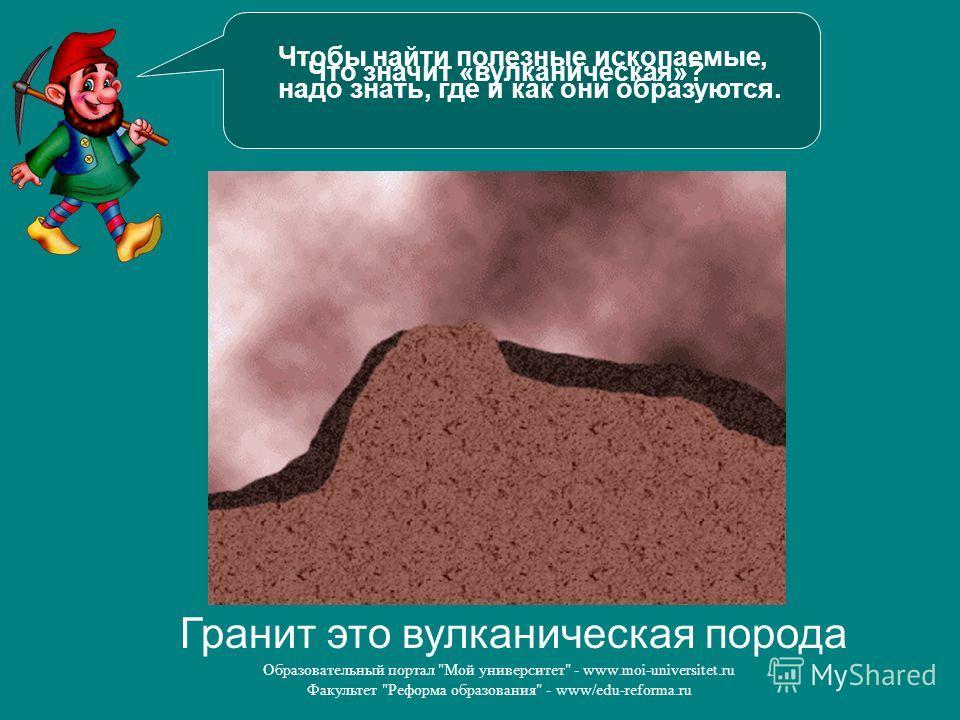 Образовательный портал Мой университет - www.moi-universitet.ru Факультет Реформа образования - www/edu-reforma.ru Чтобы найти полезные ископаемые, надо знать, где и как они образуются. Гранит это вулканическая порода Что значит «вулканическая»?