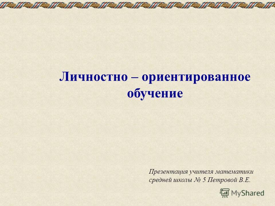 Личностно – ориентированное обучение Презентация учителя математики средней школы 5 Петровой В.Е.