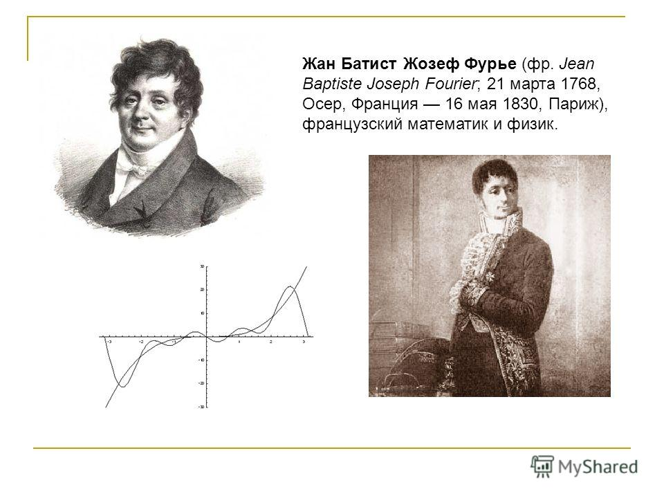 Жан Батист Жозеф Фурье (фр. Jean Baptiste Joseph Fourier; 21 марта 1768, Осер, Франция 16 мая 1830, Париж), французский математик и физик.