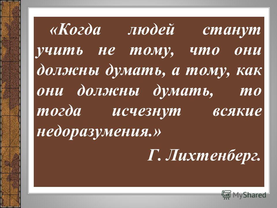 «Когда людей станут учить не тому, что они должны думать, а тому, как они должны думать, то тогда исчезнут всякие недоразумения.» Г. Лихтенберг.