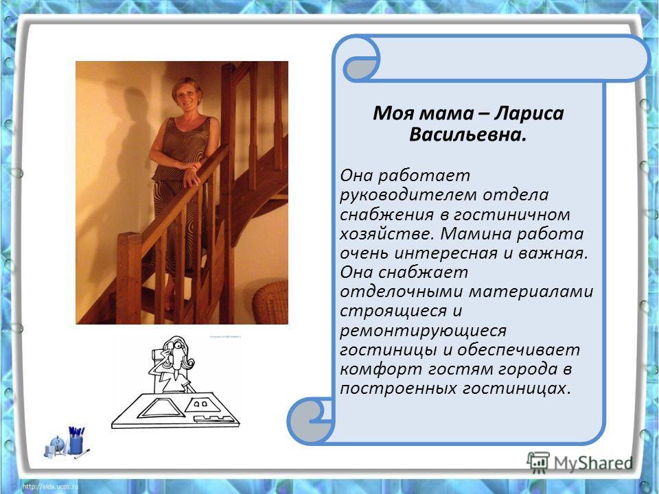 Моя мама – Лариса Васильевна. Она работает руководителем отдела снабжения в гостиничном хозяйстве. Мамина работа очень интересная и важная. Она снабжает отделочными материалами строящиеся и ремонтирующиеся гостиницы и обеспечивает комфорт гостям горо