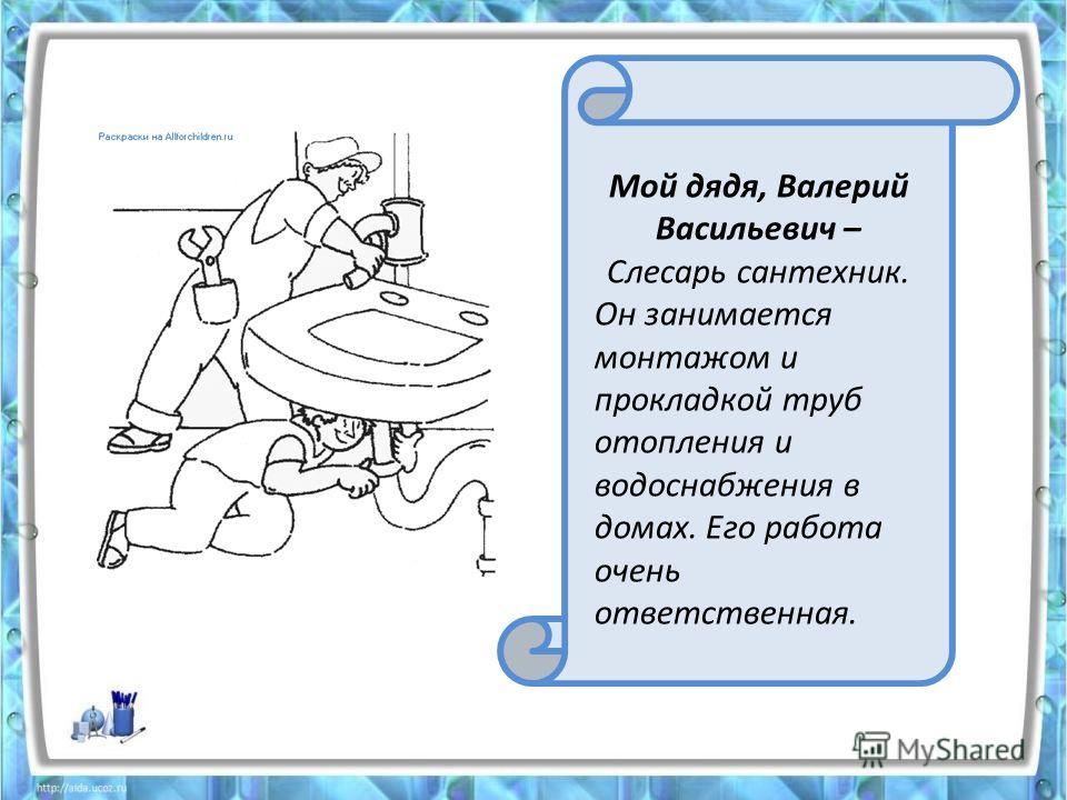Мой дядя, Валерий Васильевич – Слесарь сантехник. Он занимается монтажом и прокладкой труб отопления и водоснабжения в домах. Его работа очень ответственная.